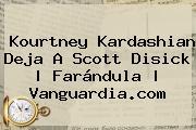 <b>Kourtney Kardashian</b> Deja A Scott Disick   Farándula  <b> Vanguardia.com
