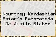 <b>Kourtney Kardashian</b> Estaría Embarazada De Justin Bieber