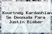 <b>Kourtney Kardashian</b> Se Desnuda Para Justin Bieber