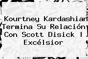 <b>Kourtney Kardashian</b> Termina Su Relación Con Scott Disick   Excélsior
