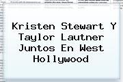 <b>Kristen Stewart</b> Y Taylor Lautner Juntos En West Hollywood