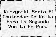 Kuczynski Sería El Contendor De <b>Keiko</b> Para La Segunda Vuelta En Perú