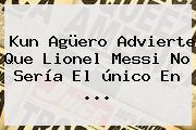 <b>Kun Agüero</b> Advierte Que Lionel Messi No Sería El único En ...