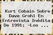 <b>Kurt Cobain</b> Sobre Dave Grohl En Entrevista Inédita De 1991: ?Los ...