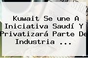 Kuwait Se <b>une</b> A Iniciativa Saudí Y Privatizará Parte De Industria ...