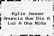 <b>Kylie Jenner</b> Anuncia Que Dio A Luz A Una Niña