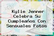 <b>Kylie Jenner</b> Celebra Su Cumpleaños Con Sensuales Fotos