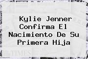 <b>Kylie Jenner</b> Confirma El Nacimiento De Su Primera Hija