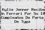 Kylie Jenner Recibe Un Ferrari Por Su 18 Cumpleaños De Parte De <b>Tyga</b>