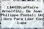 L'affaire Arnolfini, De Jean Philippe Postel: Un Libro Para Leer Con Lupa
