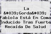 La &#039;<b>Gorda</b>&#039; <b>Fabiola</b> Está En Coma Inducido Tras Fuerte Recaída De Salud