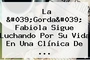 La &#039;<b>Gorda</b>&#039; <b>Fabiola</b> Sigue Luchando Por Su Vida En Una Clínica De ...