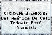 La &#039;Mecha&#039; Del <b>América De Cali</b> Todavía Está Prendida