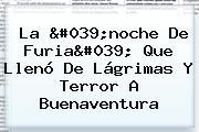La 'noche De Furia' Que Llenó De Lágrimas Y Terror A <b>Buenaventura</b>