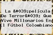 La &#039;película De Terror&#039; Que Vive <b>Millonarios</b> En El Fútbol Colombiano