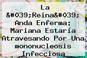 La 'Reina' Anda Enferma: Mariana Estaría Atravesando Por Una <b>mononucleosis Infecciosa</b>