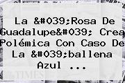 <b>La 'Rosa De Guadalupe</b>' Crea Polémica Con Caso De La 'ballena Azul ...