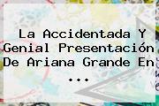 La Accidentada Y Genial Presentación De <b>Ariana Grande</b> En <b>...</b>