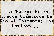 La Acción De Los Juegos <b>Olímpicos</b> De Río Al Instante: Los Latinos ...