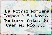 La Actriz <b>Adriana Campos</b> Y Su Novio Murieron Antes De Caer Al Río <b>...</b>