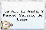 La Actriz <b>Anahí</b> Y Manuel Velasco Se Casan
