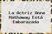 La Actriz <b>Anne Hathaway</b> Está Embarazada