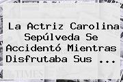 La Actriz <b>Carolina Sepúlveda</b> Se Accidentó Mientras Disfrutaba Sus ...