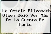 La Actriz <b>Elizabeth Olsen</b> Dejó Ver Más De La Cuenta En Paris