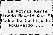 La Actriz <b>Karla Pineda</b> Reveló Que El Padre De Su Hijo Es Aquivaldo <b>...</b>