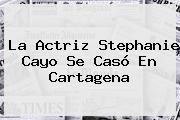 La Actriz <b>Stephanie Cayo</b> Se Casó En Cartagena