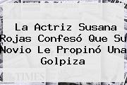La Actriz <b>Susana Rojas</b> Confesó Que Su Novio Le Propinó Una Golpiza
