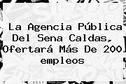 La Agencia Pública Del <b>Sena</b> Caldas, Ofertará Más De 200 <b>empleos</b>
