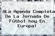 ¡La Agenda Completa De La Jornada De Fútbol <b>hoy</b> En Europa!