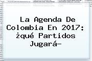 La Agenda De <b>Colombia</b> En 2017: ¿qué Partidos Jugará?