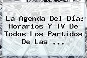 La Agenda Del Día: Horarios Y TV De Todos Los <b>partidos</b> De Las ...