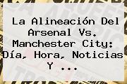 La Alineación Del <b>Arsenal Vs</b>. <b>Manchester City</b>: Día, Hora, Noticias Y ...