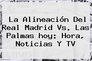 La Alineación Del <b>Real Madrid</b> Vs. Las Palmas <b>hoy</b>: Hora, Noticias Y TV