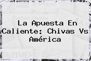La Apuesta En Caliente: <b>Chivas Vs América</b>