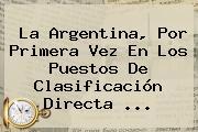 La Argentina, Por Primera Vez En Los Puestos De Clasificación Directa <b>...</b>