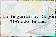 La <b>Argentina</b>, Según Alfredo Arias