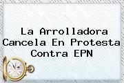<b>La Arrolladora</b> Cancela En Protesta Contra EPN