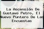 La Ascensión De <b>Gustavo Petro</b>, El Nuevo Puntero De Las Encuestas
