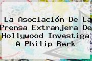 La Asociación De La Prensa Extranjera De Hollywood Investiga A <b>Philip Berk</b>