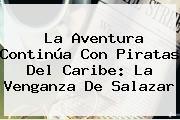 La Aventura Continúa Con <b>Piratas Del Caribe: La Venganza De Salazar</b>