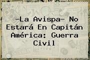 ?La Avispa? No Estará En <b>Capitán América</b>: Guerra <b>Civil</b>