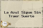 <b>La Azul Sigue Sin Traer Suerte</b>