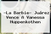 ?La Barbie? Juárez Vence A <b>Vanessa Huppenkothen</b>