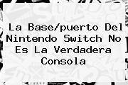La Base/puerto Del <b>Nintendo Switch</b> No Es La Verdadera Consola