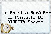 La Batalla Será Por La Pantalla De <b>DIRECTV</b> Sports