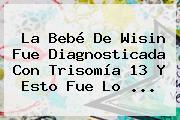 La Bebé De Wisin Fue Diagnosticada Con <b>Trisomía 13</b> Y Esto Fue Lo ...